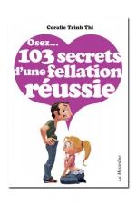 Osez... 103 secrets de fellation réussie : Comment réussir l'acte sexuel préféré des Français.